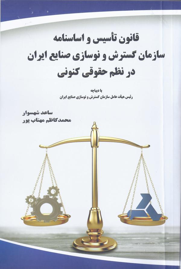 کتاب قانون تاسیس و اساسنامه سازمان گسترش و نوسازی صنایع ایران در نظم کنونی